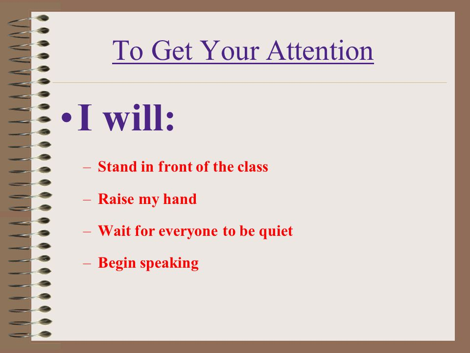 I will: To Get Your Attention Stand in front of the class