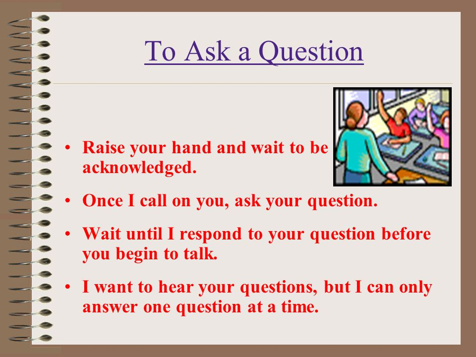 To Ask a Question Raise your hand and wait to be acknowledged.