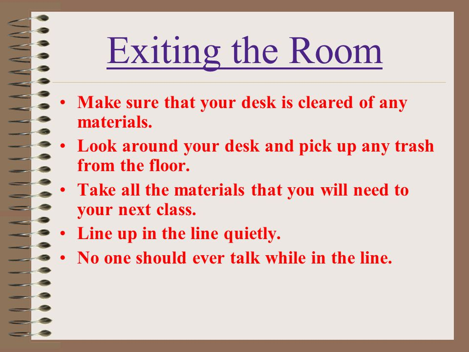 Exiting the Room Make sure that your desk is cleared of any materials.