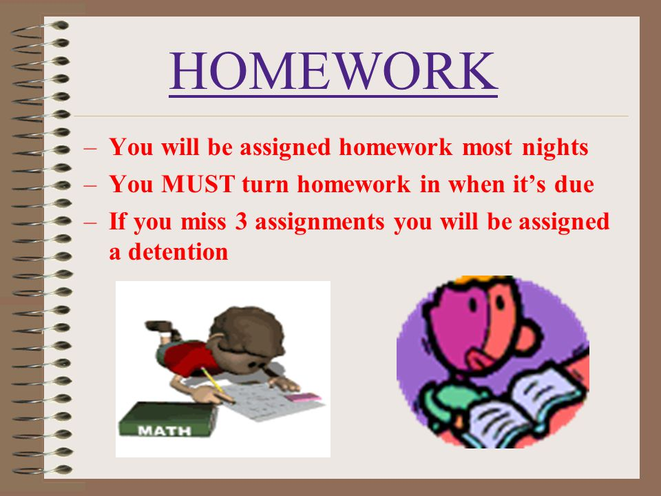 HOMEWORK You will be assigned homework most nights
