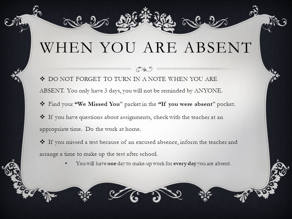 When You Are Absent DO NOT FORGET TO TURN IN A NOTE WHEN YOU ARE ABSENT. You only have 3 days, you will not be reminded by ANYONE.