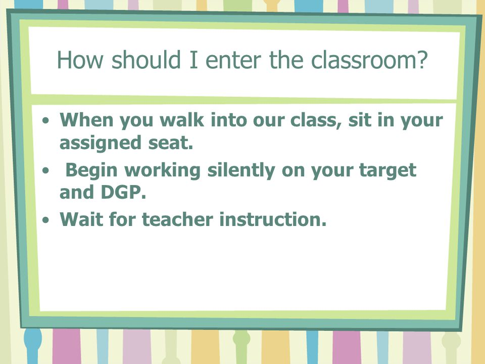 How should I enter the classroom