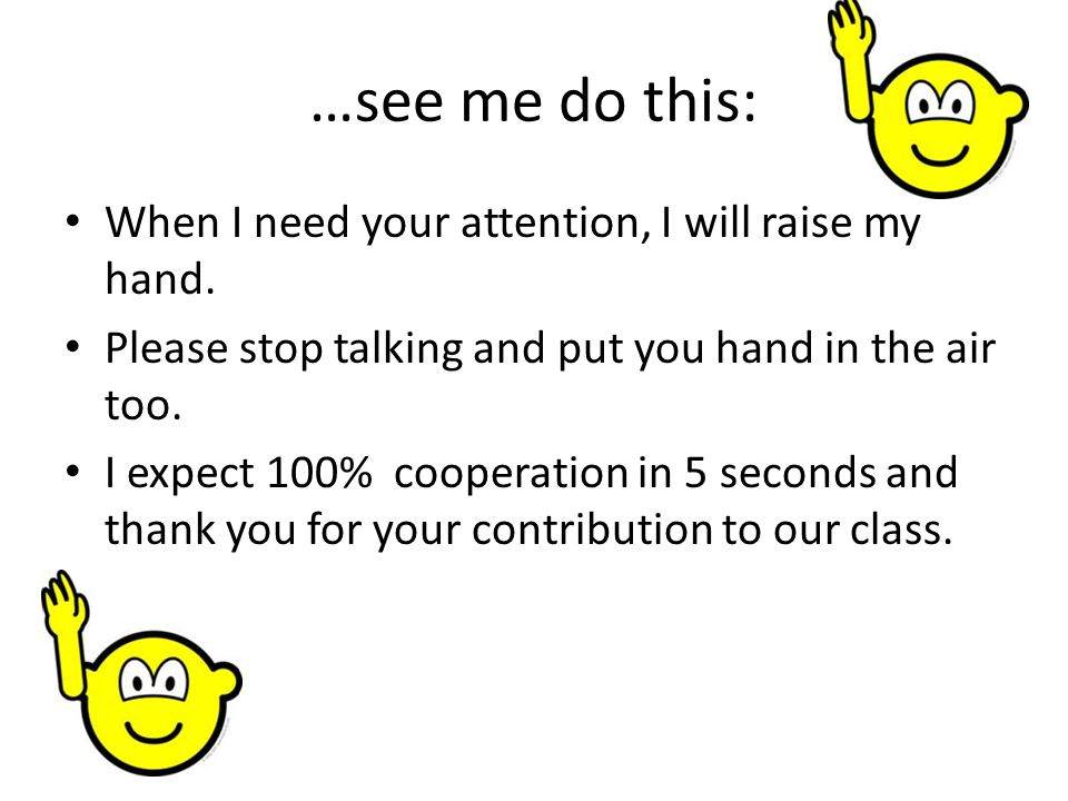 …see me do this: When I need your attention, I will raise my hand.