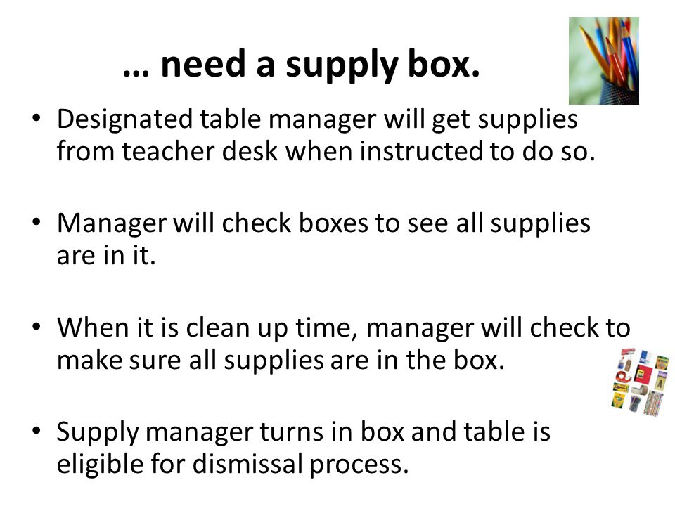 … need a supply box. Designated table manager will get supplies from teacher desk when instructed to do so.