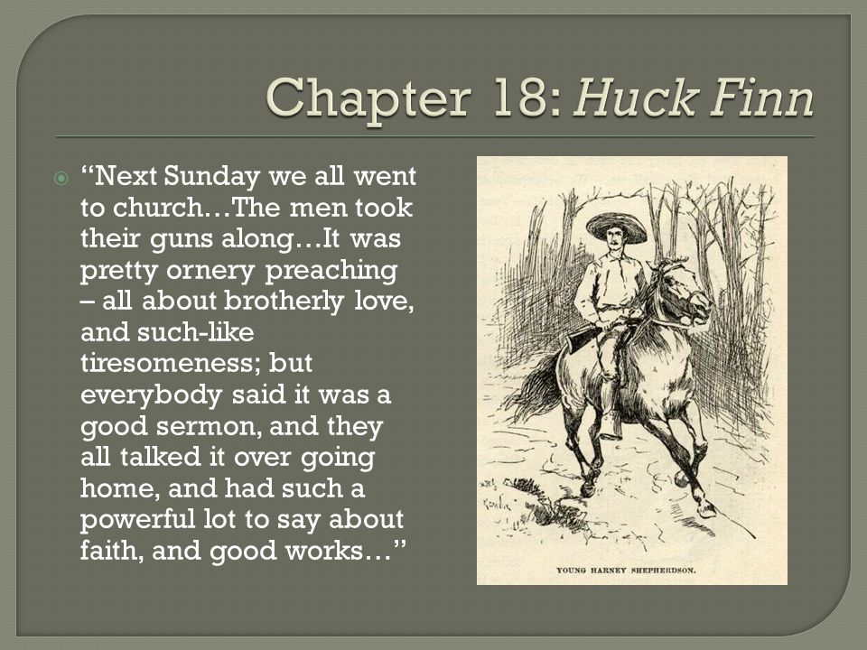 huckelberry finn - analysis of chapter 18 essay Read chapter 18 of the adventures of huckleberry finn by mark twain the text begins: chapter eighteen col grangerford was a gentleman, you see  chapter 18 chapter eighteen col grangerford was a gentleman, you see he was a gentleman all over and so was his family  return to the the adventures of huckleberry finn summary return to.