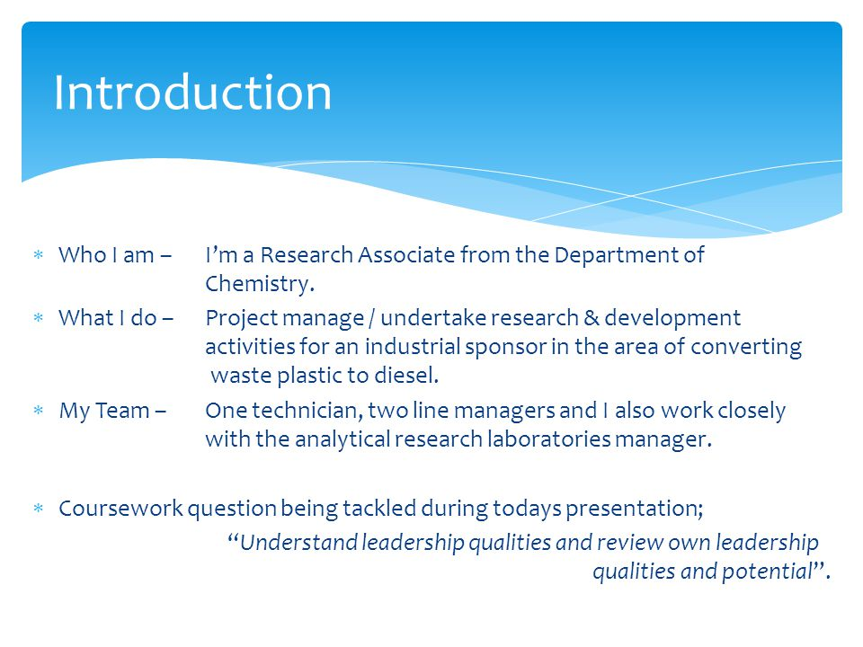 Introduction Who I am – I'm a Research Associate from the Department of Chemistry.