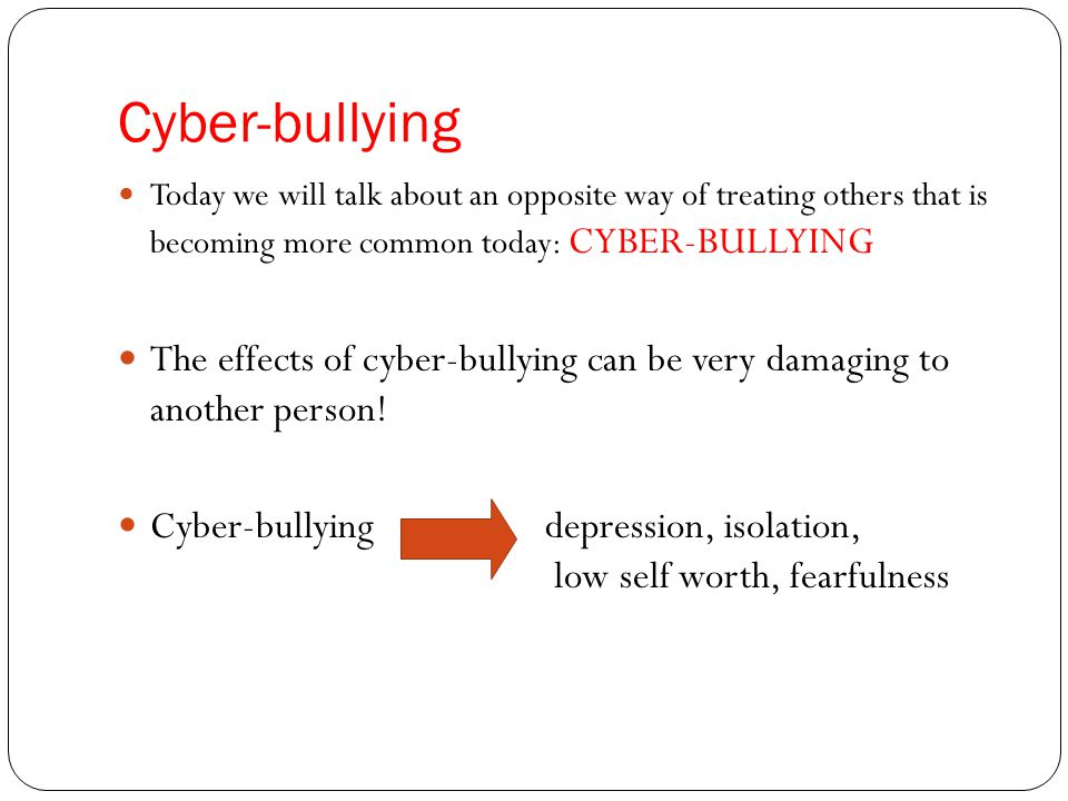 Cyber-bullying Today we will talk about an opposite way of treating others that is becoming more common today: CYBER-BULLYING.