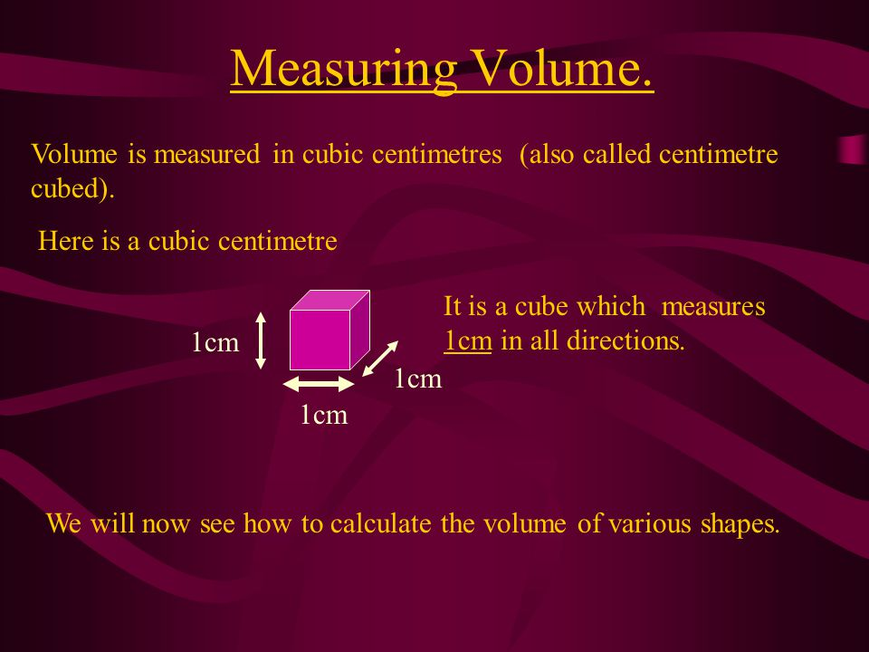 Measuring Volume. Volume is measured in cubic centimetres (also called centimetre cubed). Here is a cubic centimetre.