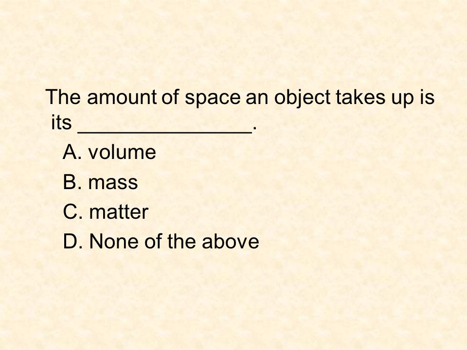 The amount of space an object takes up is its _______________. A