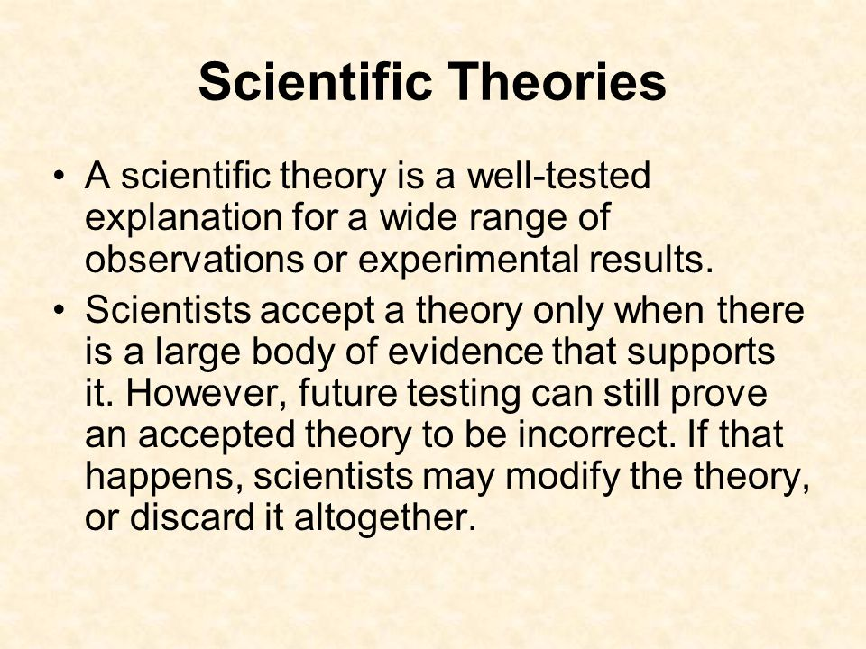 Scientific Theories A scientific theory is a well-tested explanation for a wide range of observations or experimental results.