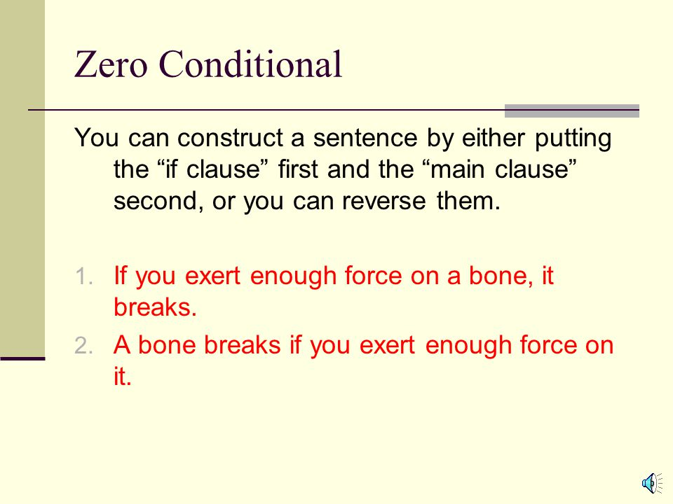 Zero Conditional You can construct a sentence by either putting the if clause first and the main clause second, or you can reverse them.