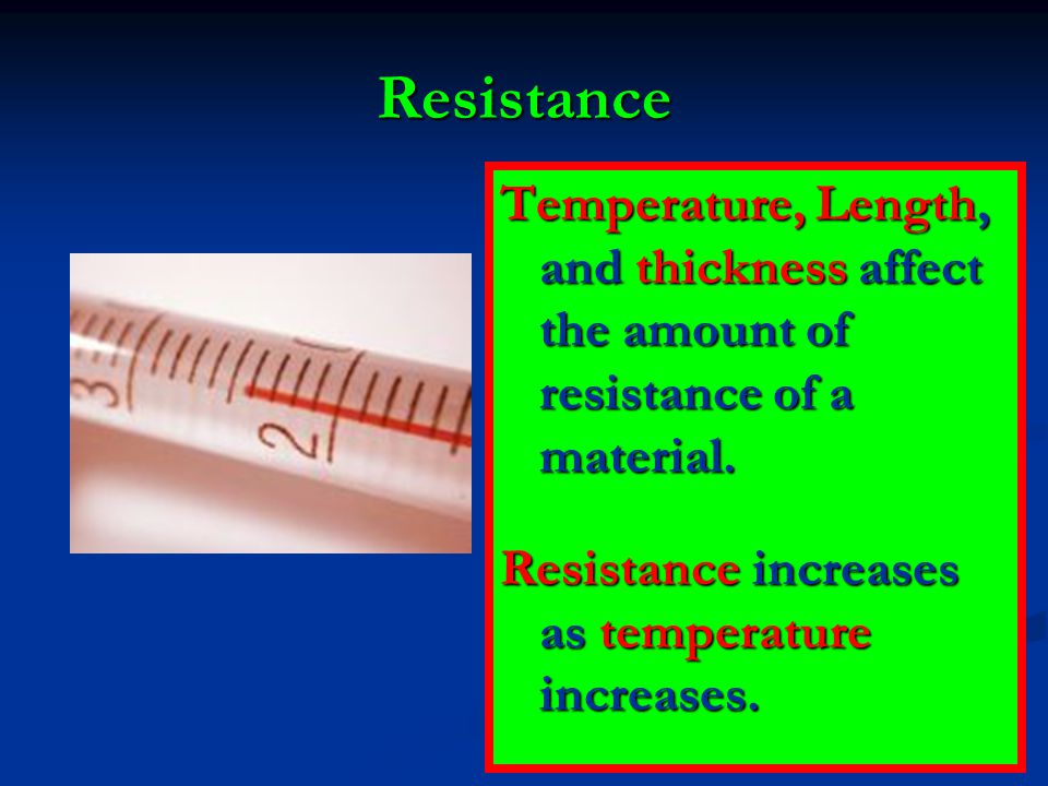 Resistance Temperature, Length, and thickness affect the amount of resistance of a material.
