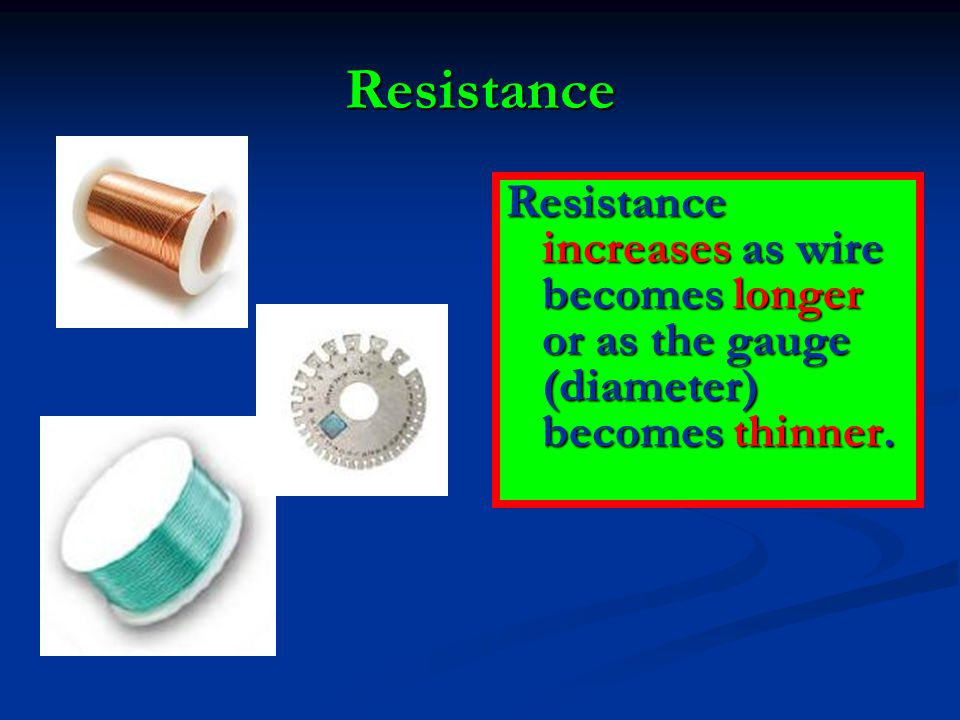 Resistance Resistance increases as wire becomes longer or as the gauge (diameter) becomes thinner.