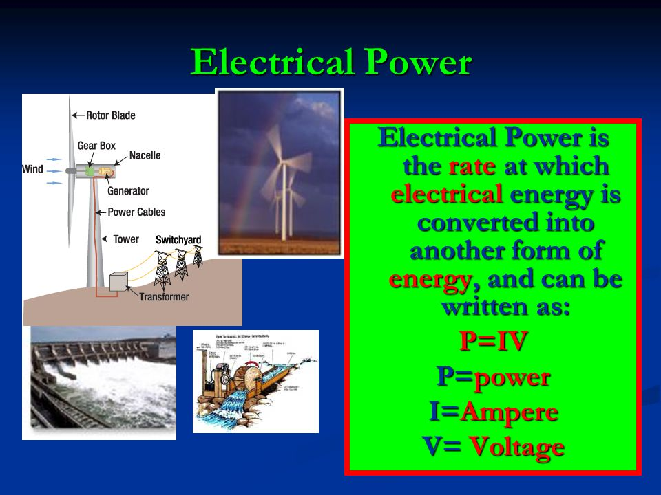 Electrical Power Electrical Power is the rate at which electrical energy is converted into another form of energy, and can be written as: