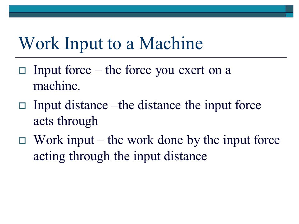 Work Input to a Machine Input force – the force you exert on a machine. Input distance –the distance the input force acts through.