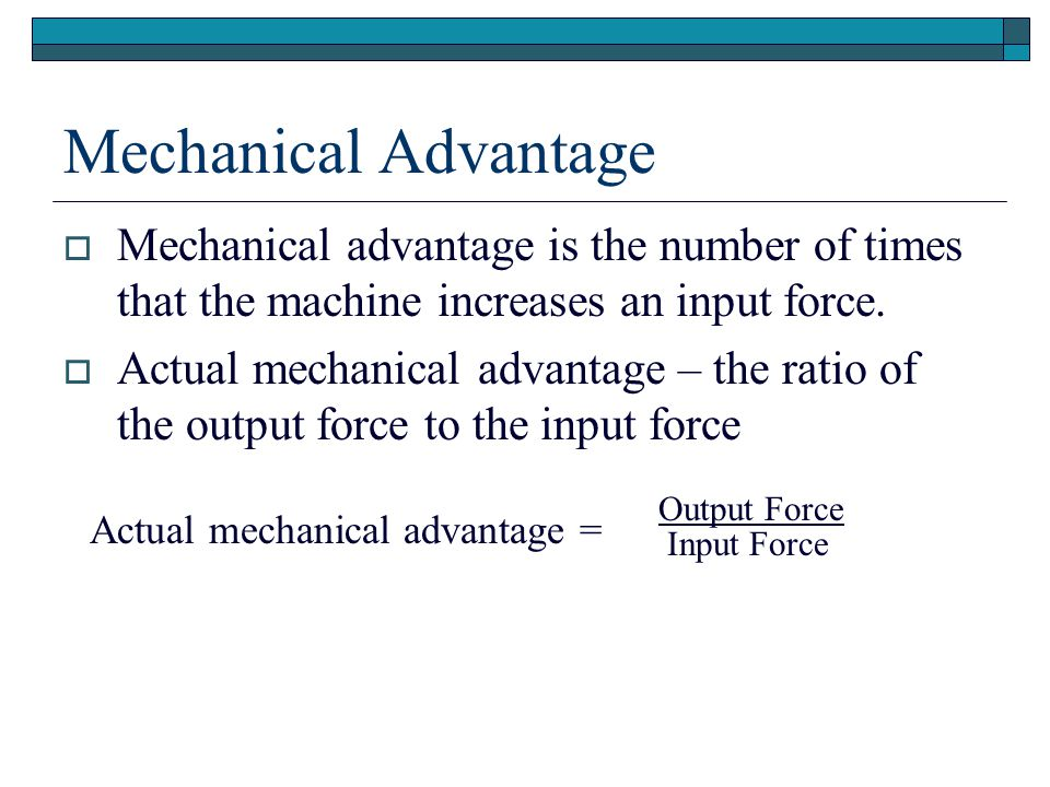 Mechanical Advantage Mechanical advantage is the number of times that the machine increases an input force.