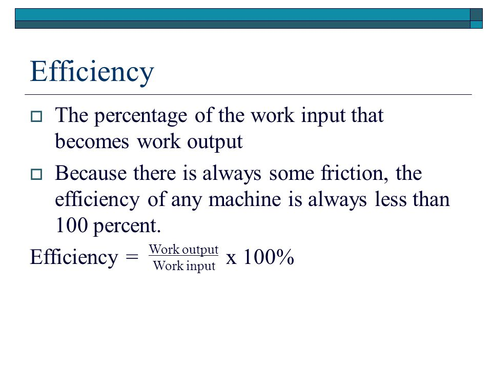 Efficiency The percentage of the work input that becomes work output