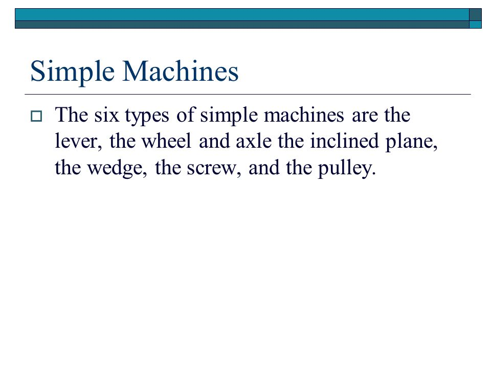 Simple Machines The six types of simple machines are the lever, the wheel and axle the inclined plane, the wedge, the screw, and the pulley.