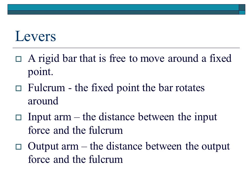 Levers A rigid bar that is free to move around a fixed point.