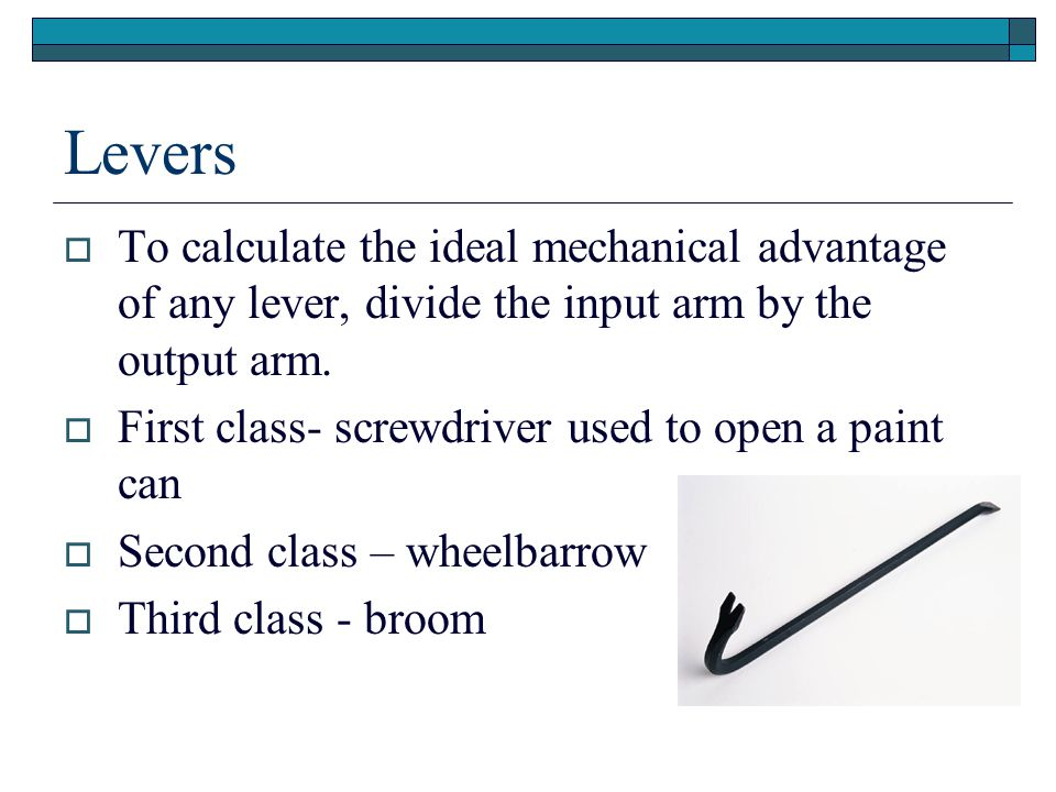 Levers To calculate the ideal mechanical advantage of any lever, divide the input arm by the output arm.