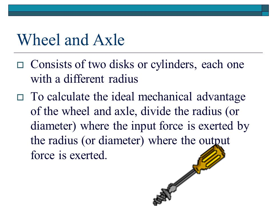 Wheel and Axle Consists of two disks or cylinders, each one with a different radius.