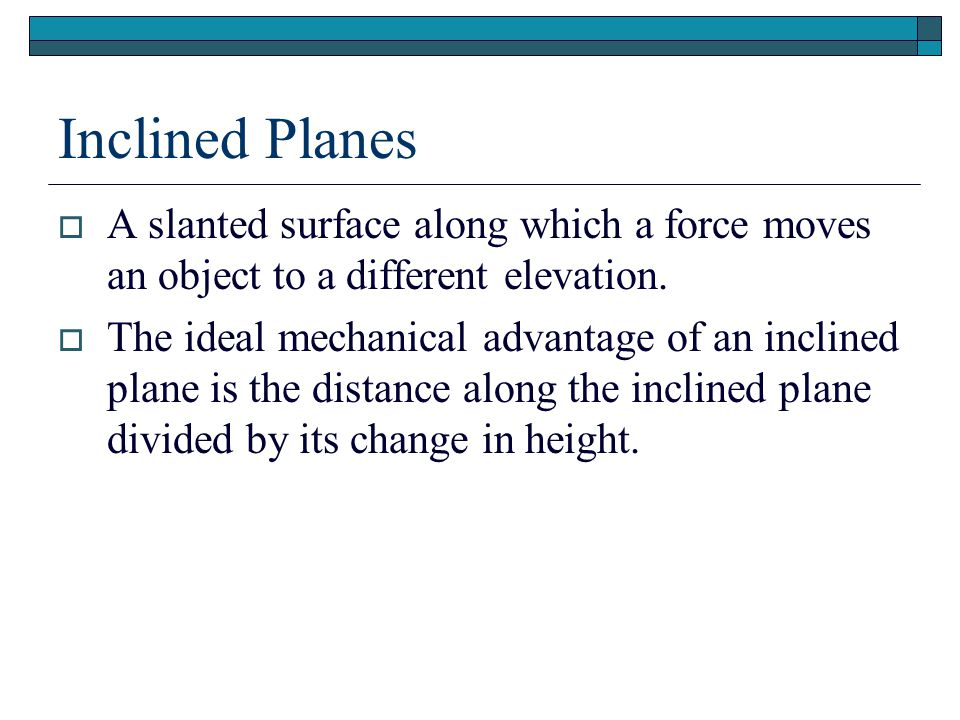 Inclined Planes A slanted surface along which a force moves an object to a different elevation.