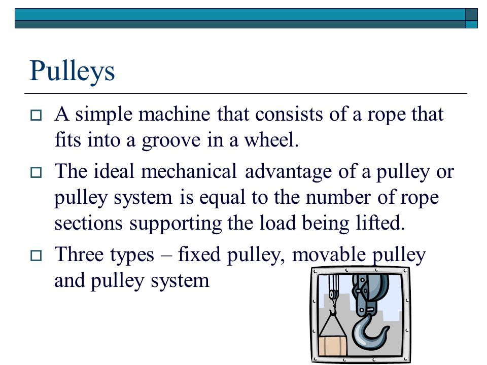 Pulleys A simple machine that consists of a rope that fits into a groove in a wheel.