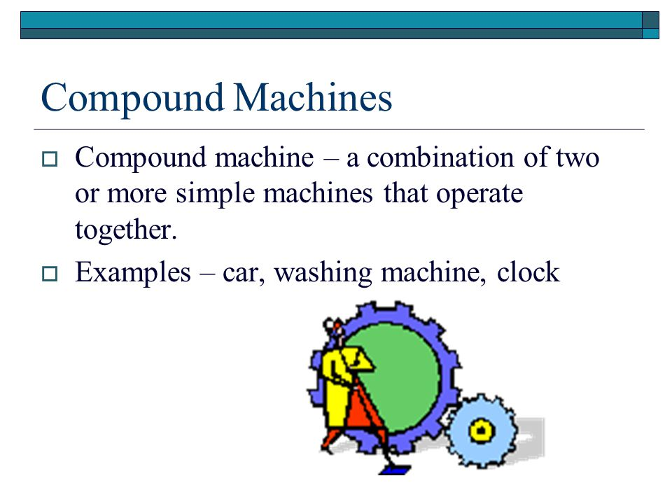 Compound Machines Compound machine – a combination of two or more simple machines that operate together.