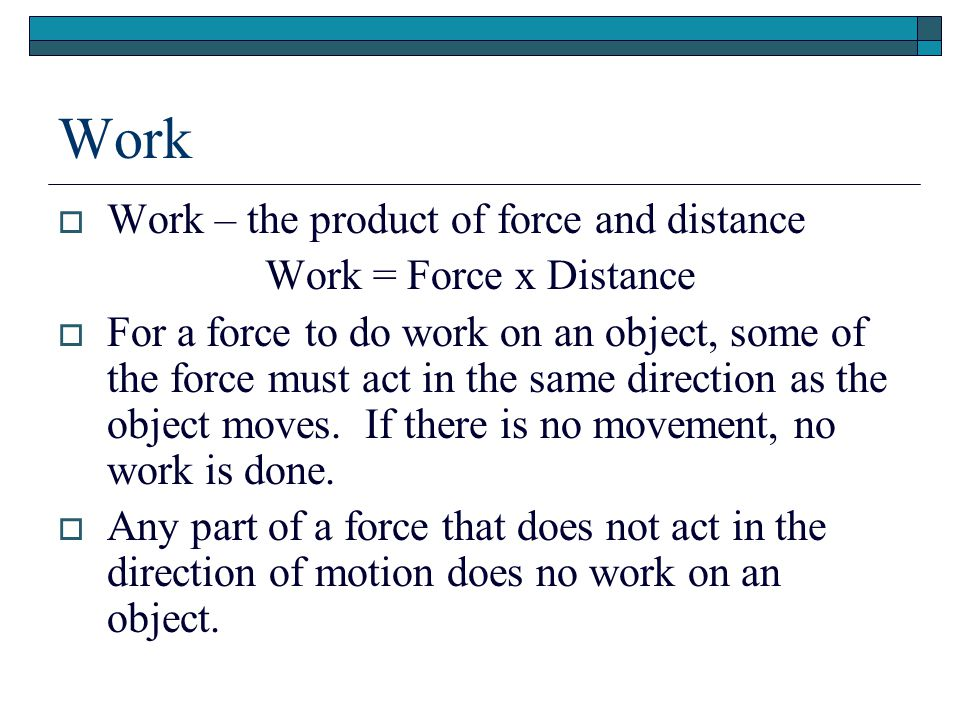 Work Work – the product of force and distance Work = Force x Distance