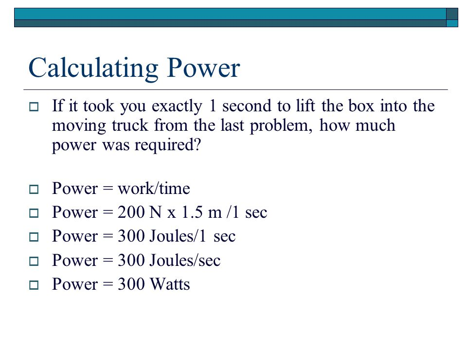 Calculating Power If it took you exactly 1 second to lift the box into the moving truck from the last problem, how much power was required
