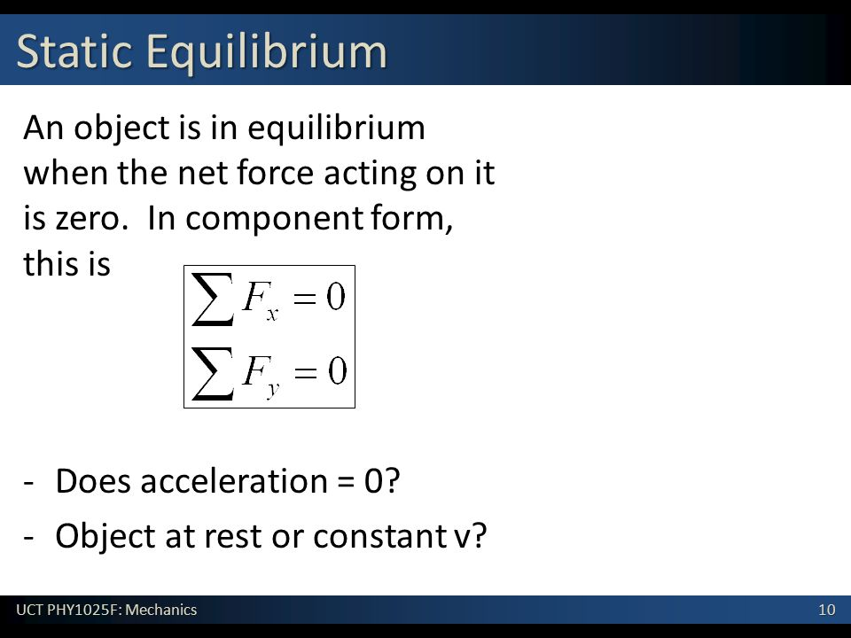 Static Equilibrium An object is in equilibrium when the net force acting on it is zero. In component form, this is.