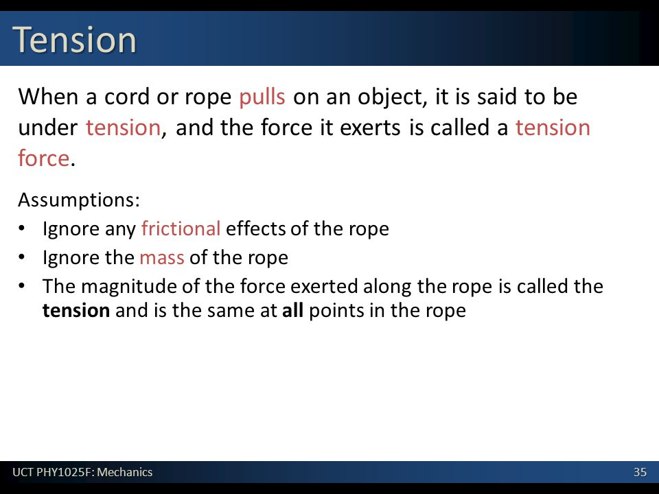 Tension When a cord or rope pulls on an object, it is said to be under tension, and the force it exerts is called a tension force.