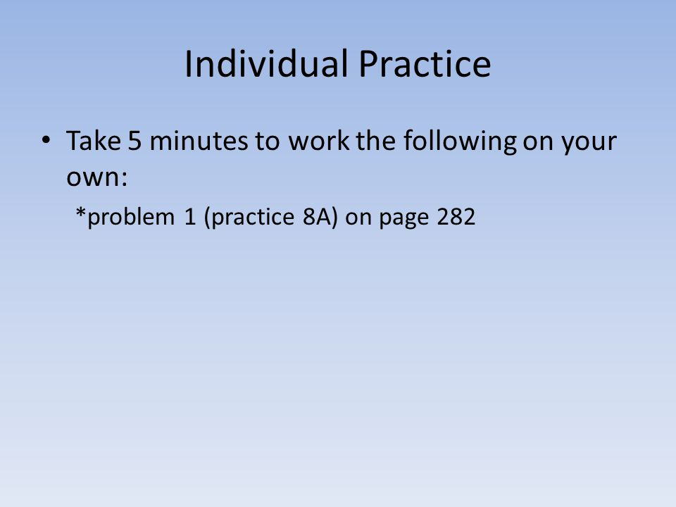 Individual Practice Take 5 minutes to work the following on your own:
