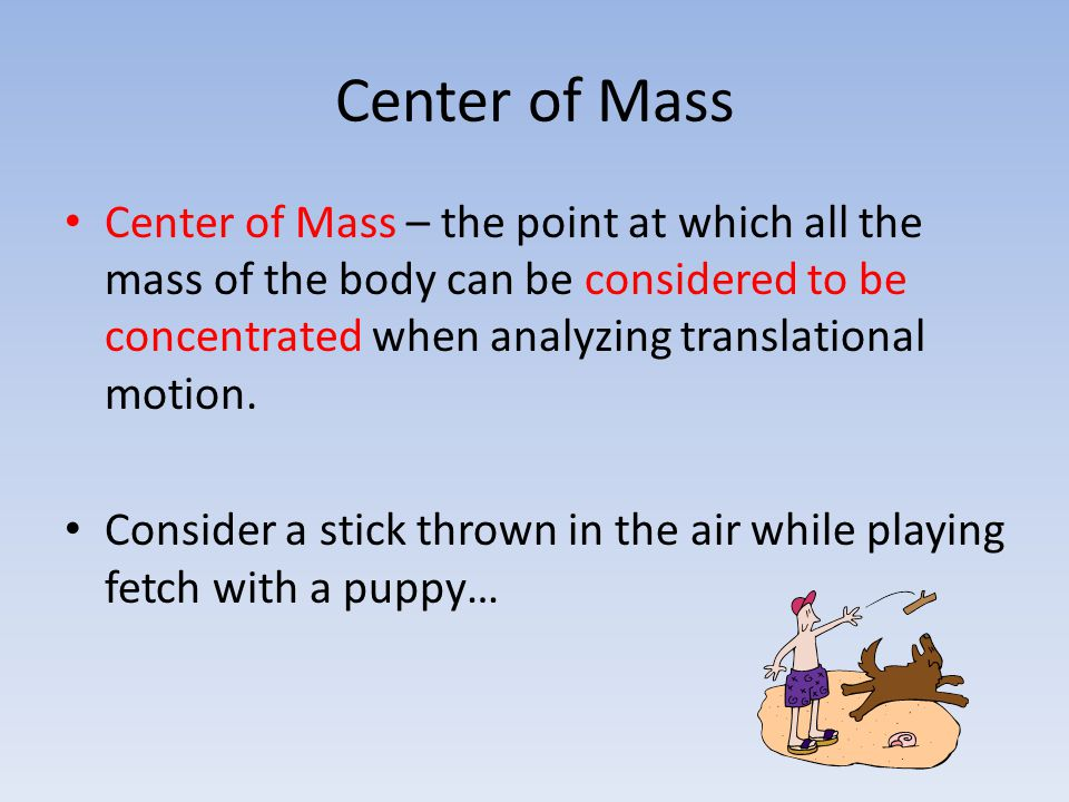 Center of Mass Center of Mass – the point at which all the mass of the body can be considered to be concentrated when analyzing translational motion.