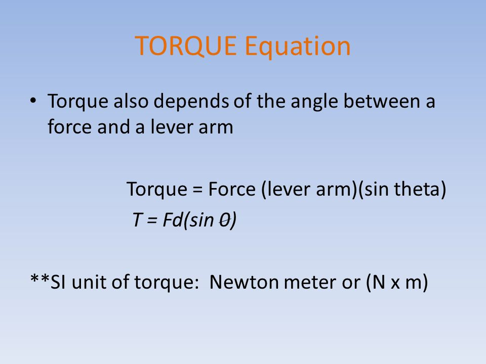 TORQUE Equation Torque also depends of the angle between a force and a lever arm. Torque = Force (lever arm)(sin theta)