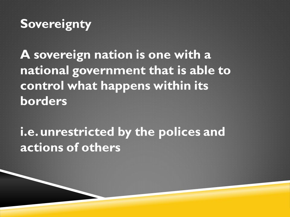 Sovereignty A sovereign nation is one with a national government that is able to control what happens within its borders.