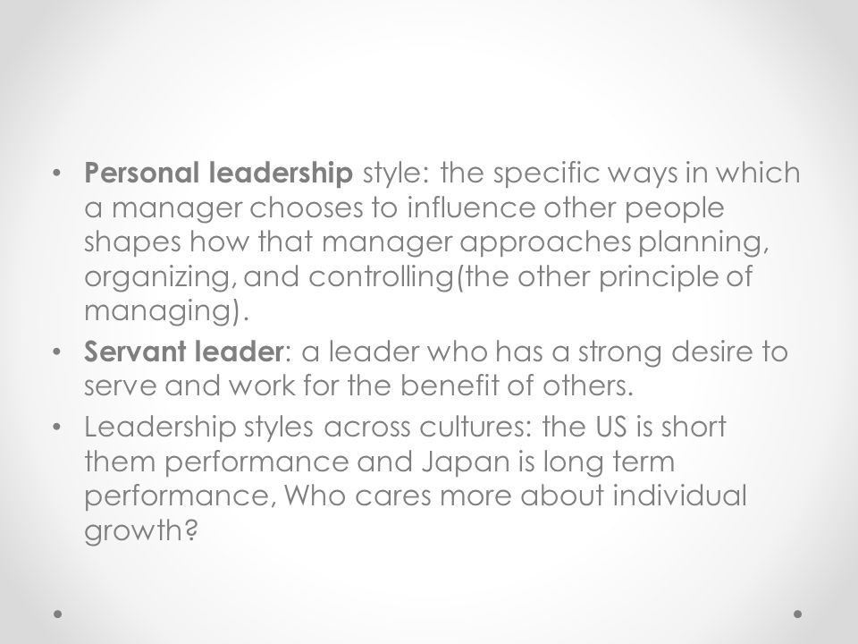 Personal leadership style: the specific ways in which a manager chooses to influence other people shapes how that manager approaches planning, organizing, and controlling(the other principle of managing).