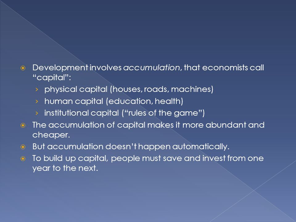 Development involves accumulation, that economists call capital :