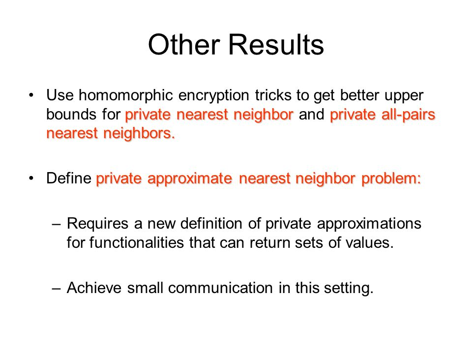 Other Results Use homomorphic encryption tricks to get better upper bounds for private nearest neighbor and private all-pairs nearest neighbors.