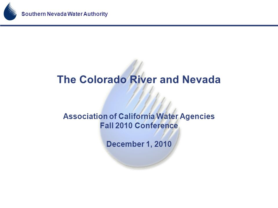 The Colorado River and Nevada Association of California Water Agencies Fall 2010 Conference December 1, 2010