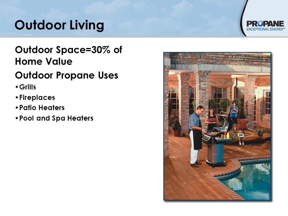 Outdoor Living Outdoor Space=30% of Home Value Outdoor Propane Uses