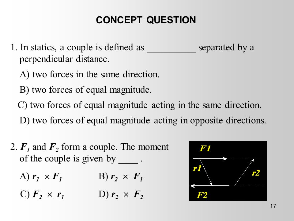 CONCEPT QUESTION 1. In statics, a couple is defined as __________ separated by a perpendicular distance.