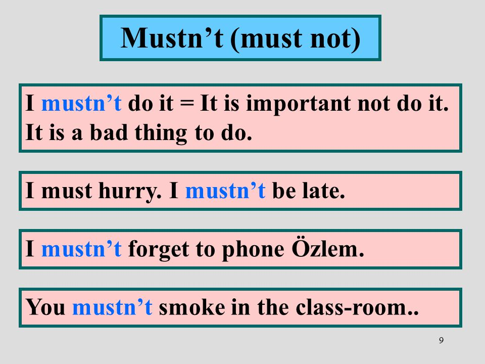 Mustn't (must not) I mustn't do it = It is important not do it. It is a bad thing to do. I must hurry. I mustn't be late.