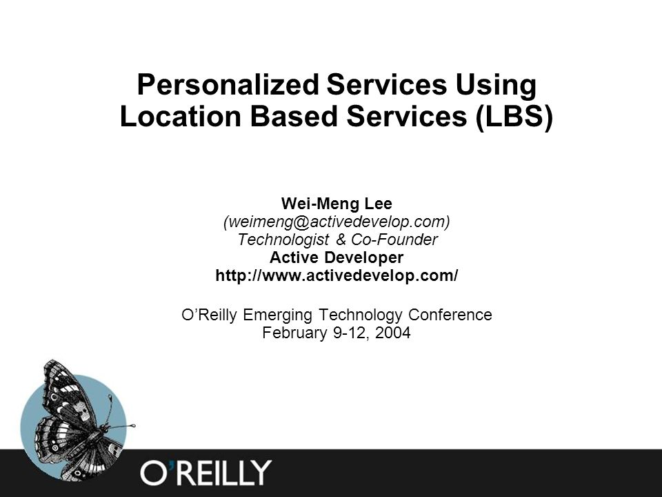 Personalized Services Using Location Based Services (LBS) Wei-Meng Lee Technologist & Co-Founder Active Developer   O'Reilly Emerging Technology Conference February 9-12, 2004