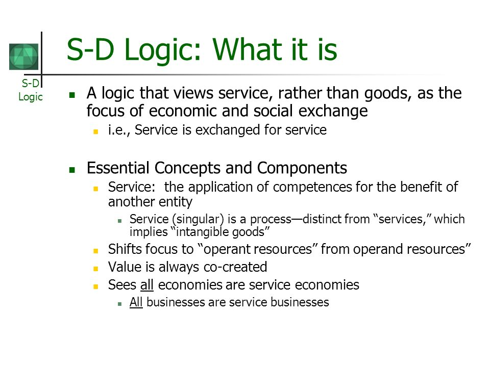S-D Logic: What it is A logic that views service, rather than goods, as the focus of economic and social exchange.