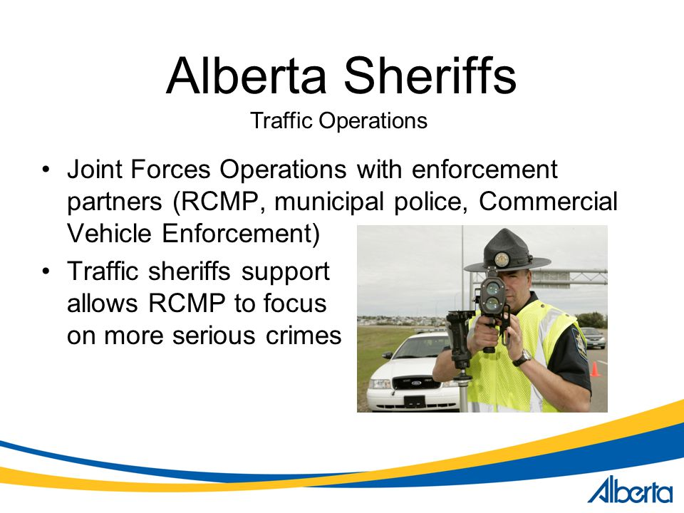 Alberta Sheriffs Traffic Operations. Joint Forces Operations with enforcement partners (RCMP, municipal police, Commercial Vehicle Enforcement)