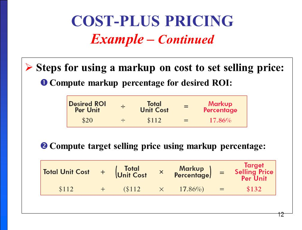 cost plus pricing Cost plus pricing is a cost-based method for setting the prices of goods and services under this approach, the direct material cost, direct labor cost, and overhead costs for a product are added up and added to a markup percentage (to create a profit margin) in order to derive the price of the product.