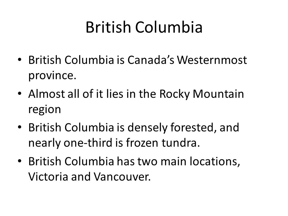 British Columbia British Columbia is Canada's Westernmost province.