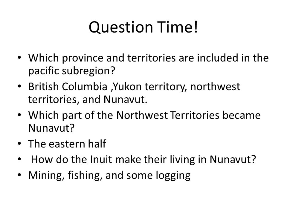 Question Time! Which province and territories are included in the pacific subregion