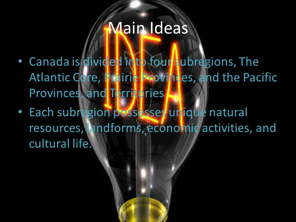 Main Ideas Canada is divided into four subregions, The Atlantic Core, Prairie Provinces, and the Pacific Provinces, and Territories.
